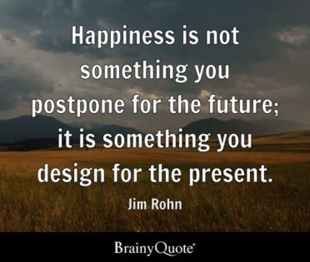 Happiness Is Not Something You Postpone For The Future It Is Something You Design For