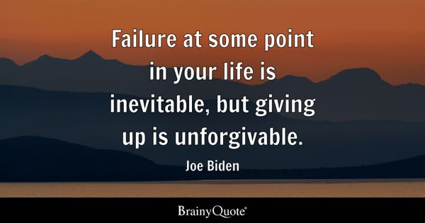 Failure at some point in your life is inevitable, but giving up is unforgivable. - Joe Biden