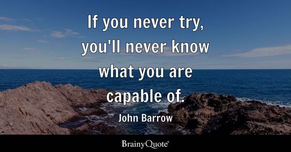 If you never try, you'll never know what you are capable of. - John Barrow