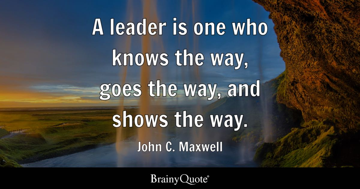 A leader is one who knows the way goes the way and shows