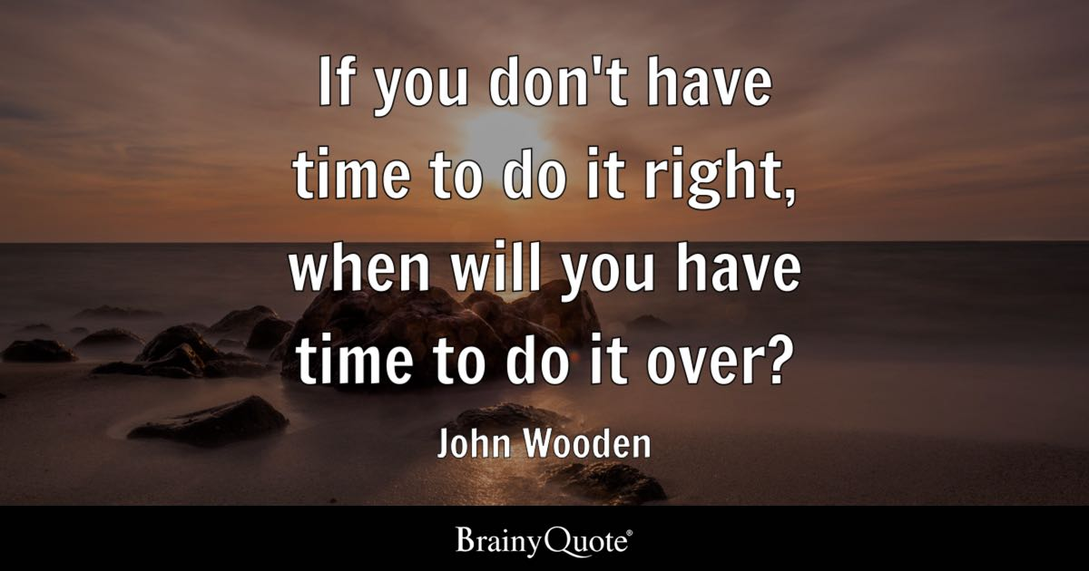 If you dont have time to do it right when will you have time to do it over  John Wooden