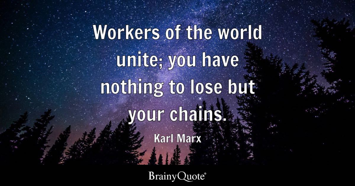 Workers of the world unite you have nothing to lose but your chains  Karl Marx  BrainyQuote
