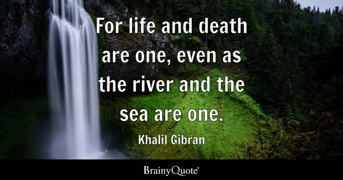 For Life And Death Are One Even As The River And The Sea