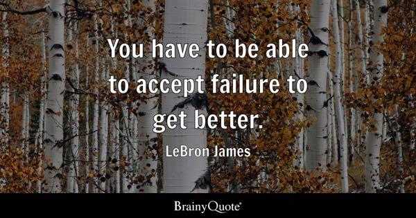 You have to be able to accept failure to get better. - LeBron James