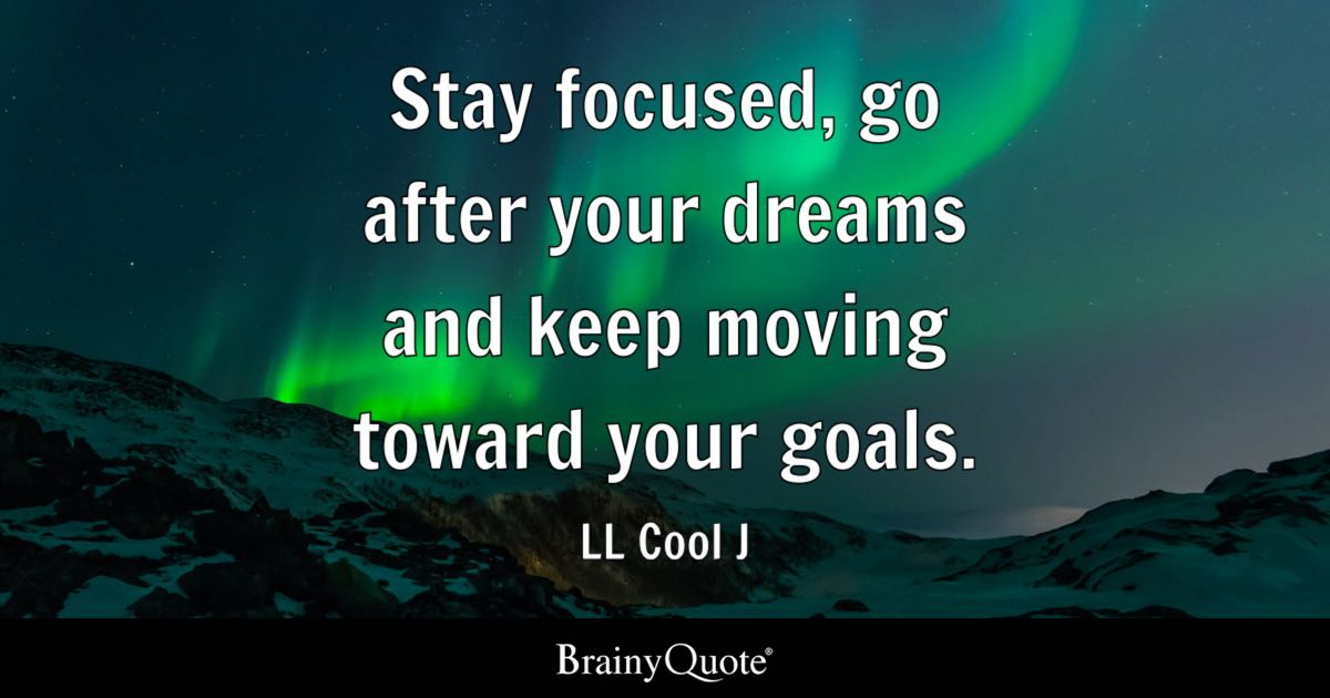 Stay focused go after your dreams and keep moving toward