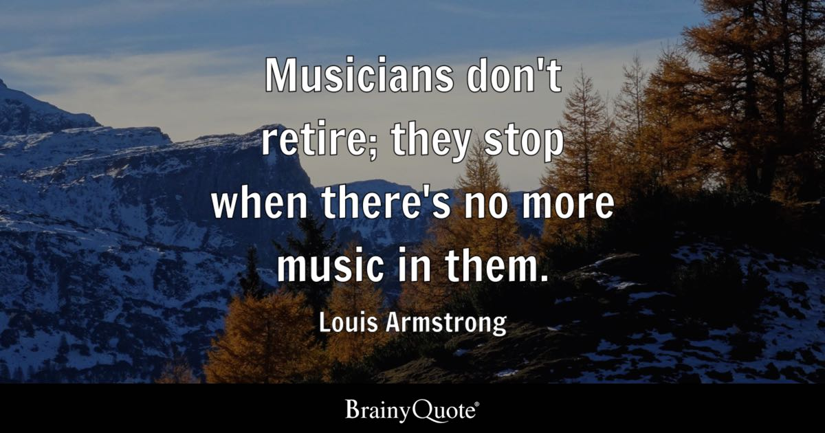 Musicians Don't Retire; They Stop When There's No More