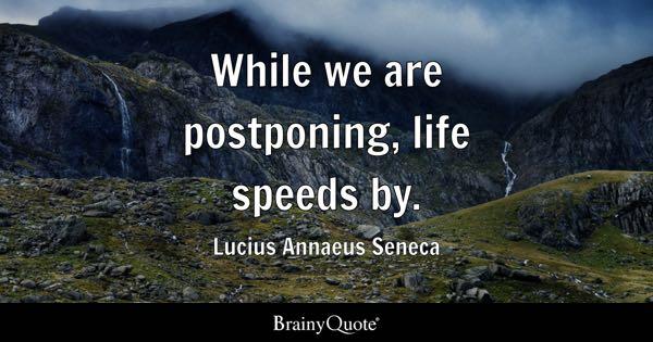 While we are postponing, life speeds by. - Lucius Annaeus Seneca