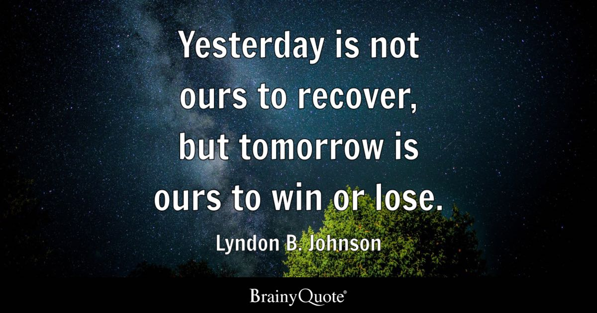 Yesterday is not ours to recover but tomorrow is ours to