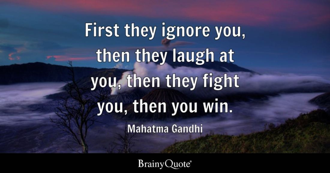First they ignore you, then they laugh at you, then they fight you, then you win. - Mahatma Gandhi