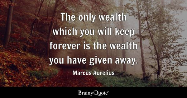 The only wealth which you will keep forever is the wealth you have given away. - Marcus Aurelius