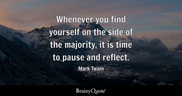 Whenever you find yourself on the side of the majority, it is time to pause and reflect. - Mark Twain