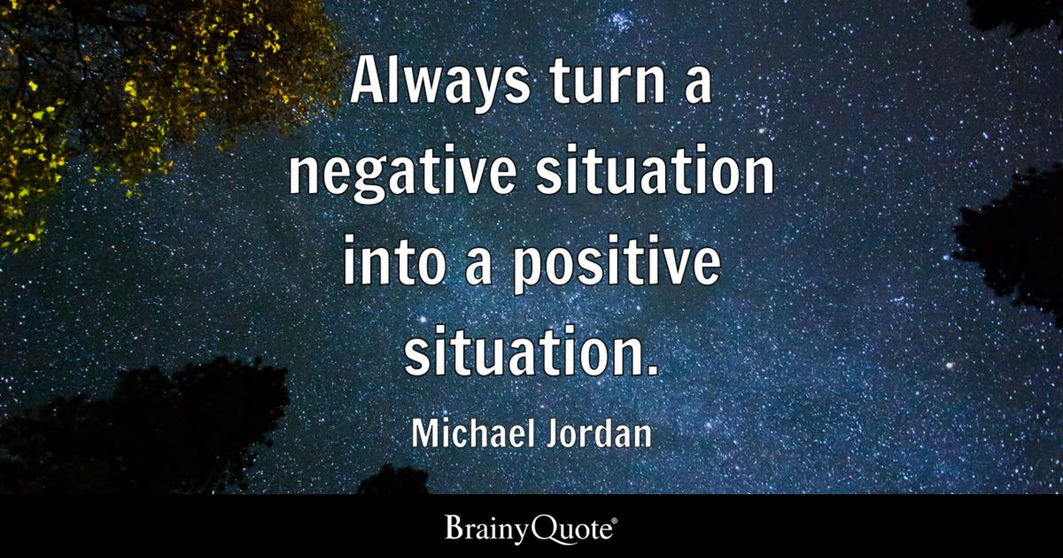 Michael Jordan  Always turn a negative situation into a