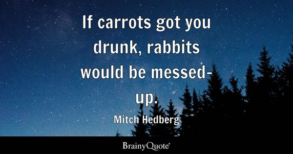 If Carrots Got You Drunk Rabbits Would Be Messed Up Mitch Hedberg