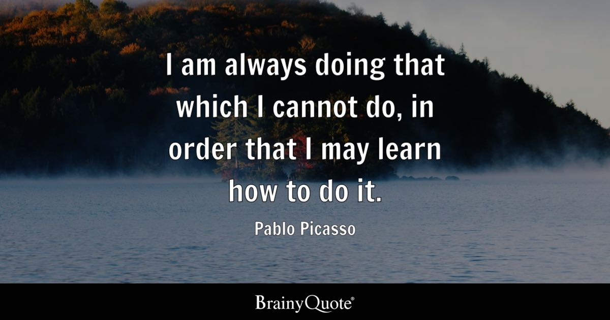Pablo Picasso  I am always doing that which I cannot do