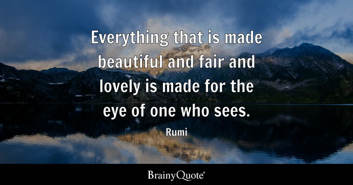 Rumi  Everything that is made beautiful and fair and