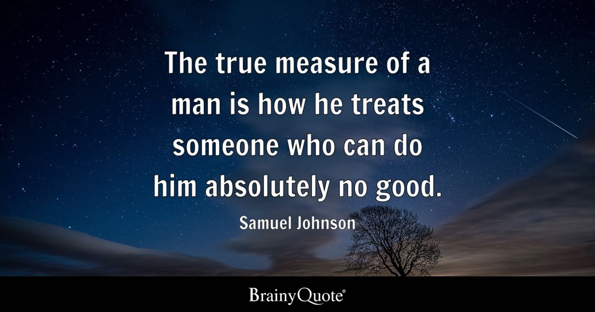 Samuel Johnson  The true measure of a man is how he treats