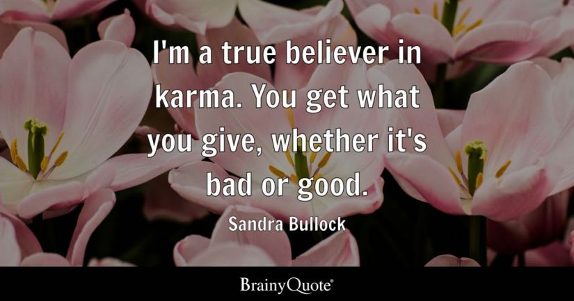 I'm a true believer in karma. You get what you give, whether it's bad or good. - Sandra Bullock