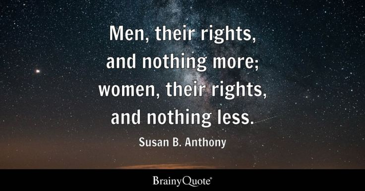 Men, their rights, and nothing more; women, their rights, and nothing less. - Susan B. Anthony