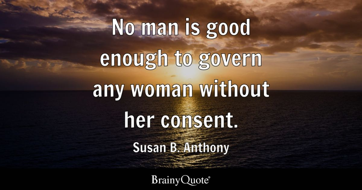 No Man Is Good Enough To Govern Any Woman Without Her