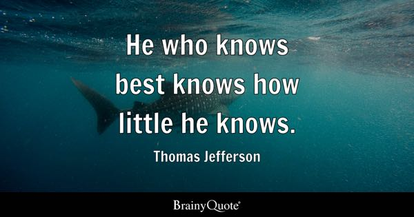 He who knows best knows how little he knows. - Thomas Jefferson