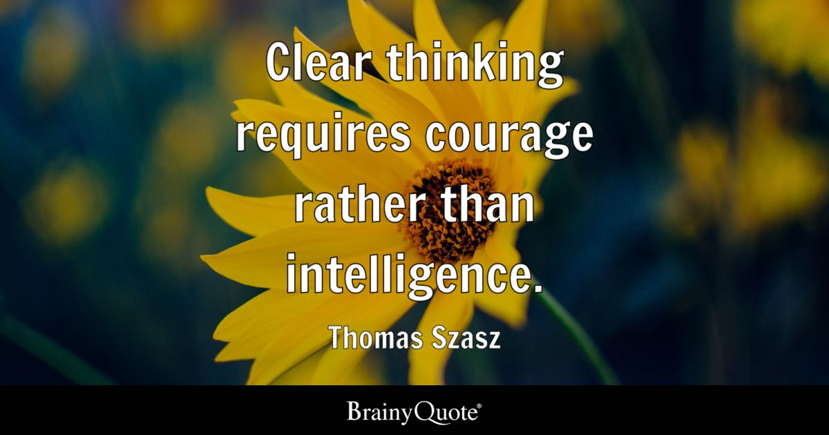 Clear thinking requires courage rather than intelligence