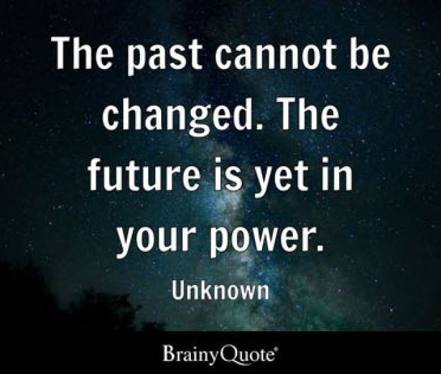 The Past Cannot Be Changed The Future Is Yet In Your Power Unknown