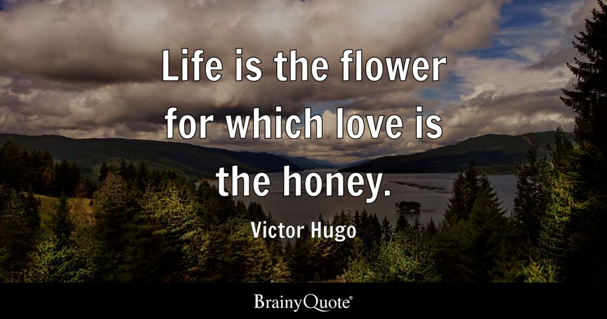 Life Is The Flower For Which Love Is The Honey Victor