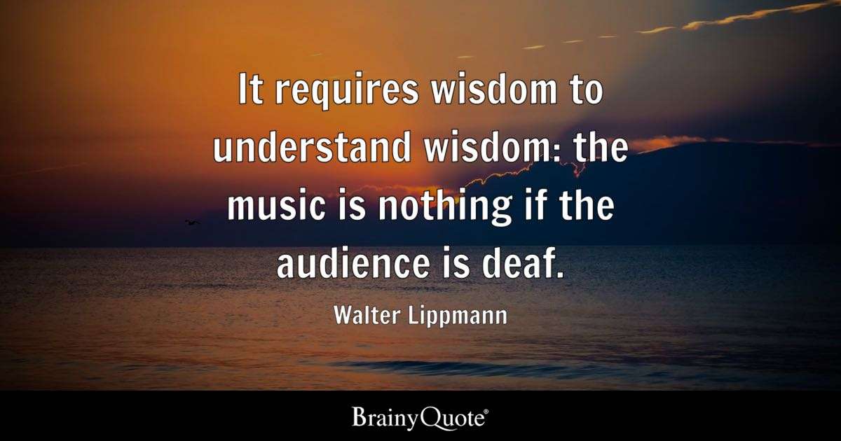 It requires wisdom to understand wisdom the music is nothing if the audience is deaf  Walter