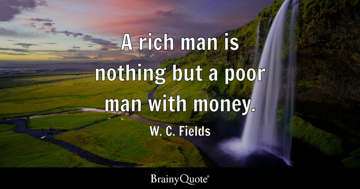 A rich man is nothing but a poor man with money  W C