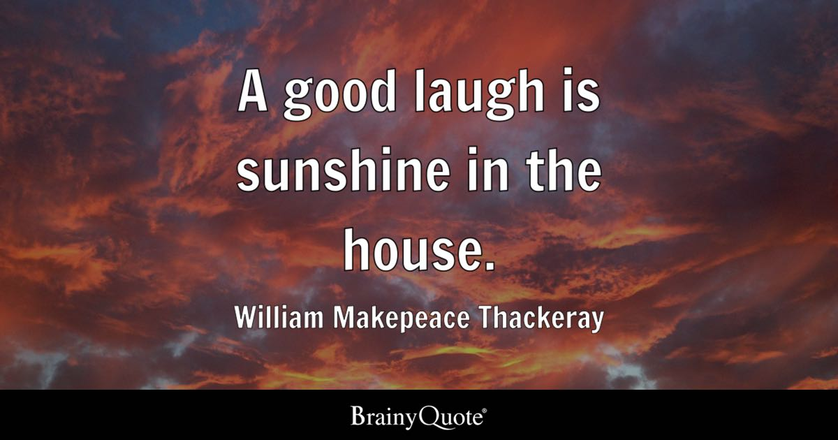 A good laugh is sunshine in the house  William Makepeace