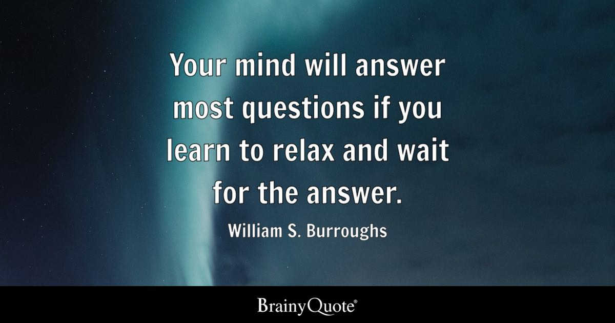 Your Mind Will Answer Most Questions If You Learn To Relax