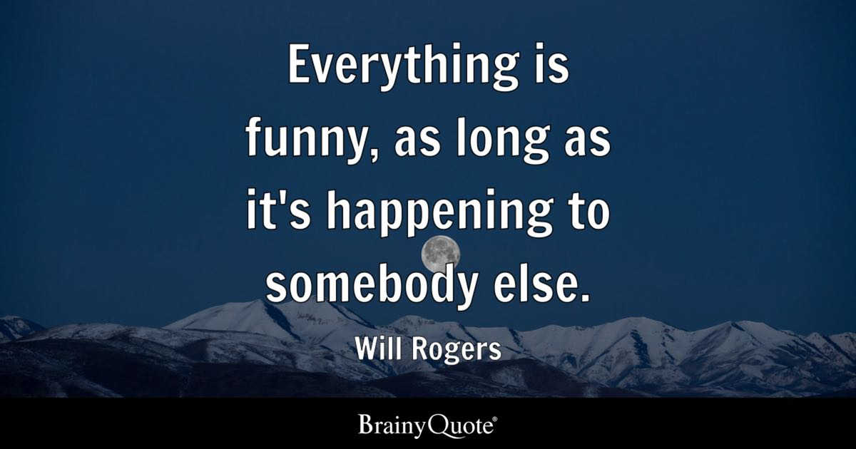 Everything is funny as long as its happening to somebody else  Will Rogers  BrainyQuote