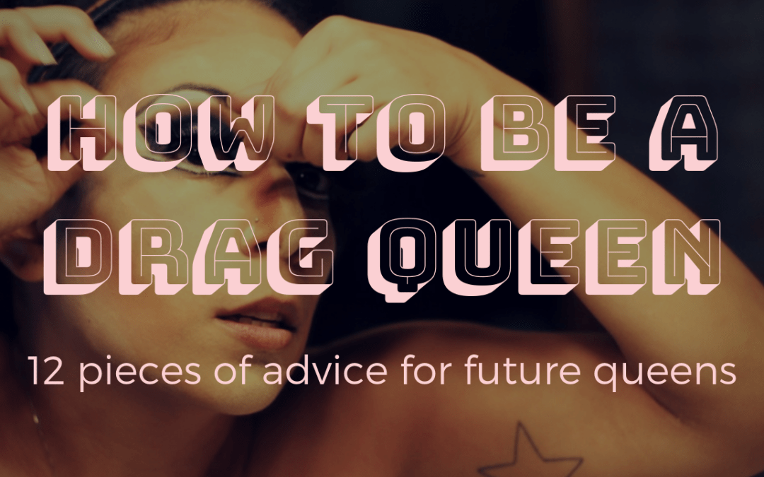How to be a drag queen: 12 pieces of advice for future faux queens (aka bio queens, female drag queens) to get you started in drag!