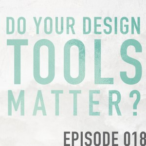 Do Your Design Tools Matter? – Episode 018
