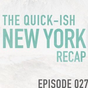 The Quick-ish New York Recap- Episode 027
