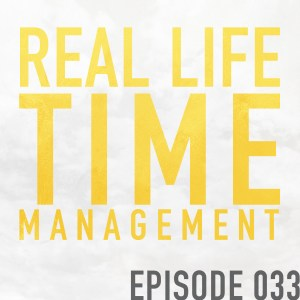 Real Life Time Management – Episode 033