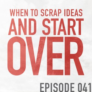 When To Scrap Ideas and Start Over –  Episode 041