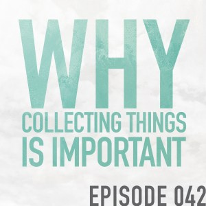 Why Collecting Things Is Important – Episode 042