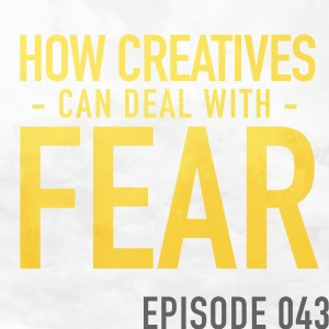 How Creatives Can Deal with Fear – Episode 043