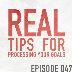 Real Tips for Processing Your Goals – Episode 047