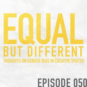 Equal But Different: Thoughts on Gender Bias in Creative Spaces – Episode 050