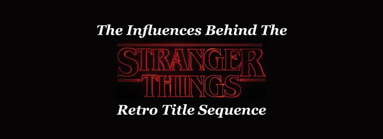 The Influences Behind The Stranger Things Retro Title Sequence