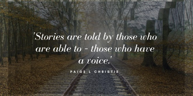 """Paige L Christie """"Stories are told by those who are able to - those who have a voice."""""""