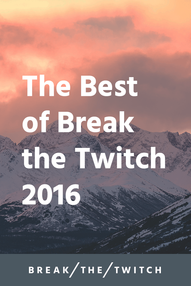 The Best of Break the Twitch, 2016 Edition
