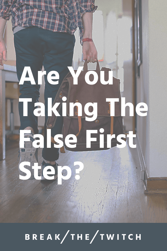 Are you taking the false first step? // While we might have the right goals, we're trying to reach them in all the wrong ways by taking false first step after false first step. // breakthetwitch.com