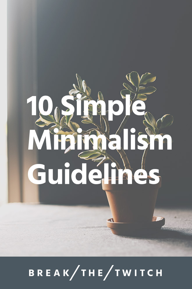 10 Simple Minimalism Guidelines // Minimalism may seem overwhelming or too extreme, but that's simply not true. I share 10 minimalism guidelines to help you think about, approach and explore what minimalism looks like for you. // breakthetwitch.com