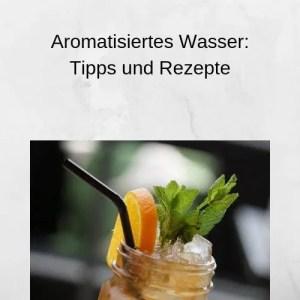 Aromatisiertes Wasser Tipps und Rezepte
