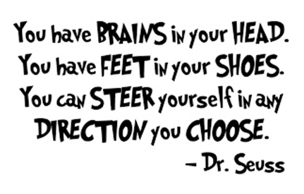 You have brains in your head.  You have feet in your shoes.  You can steer yourself in any direction you choose.  Dr Seuss