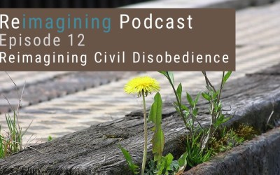 12: Reimagining Civil Disobedience | Reimagining Podcast | Episode 12