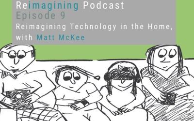 9: Reimagining Technology in the Home with Matt McKee | Reimagining Podcast | Episode 9